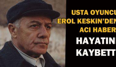 Oyuncu Erol Keskin, hayatını kaybetti