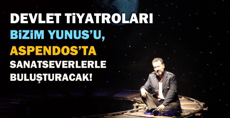 Devlet Tiyatroları Bizim Yunus'u, Aspendos'ta sanatseverle buluşturacak!